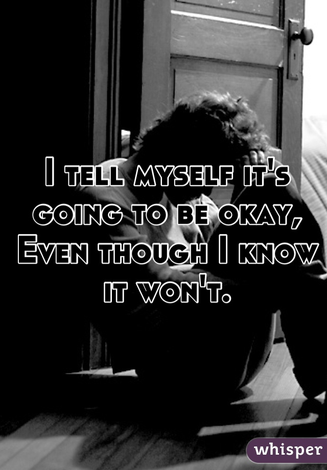 I tell myself it's going to be okay, Even though I know it won't.