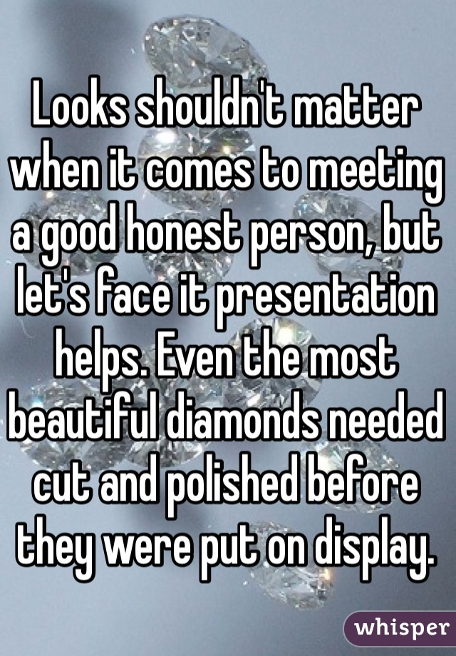 Looks shouldn't matter when it comes to meeting a good honest person, but let's face it presentation helps. Even the most beautiful diamonds needed cut and polished before they were put on display.