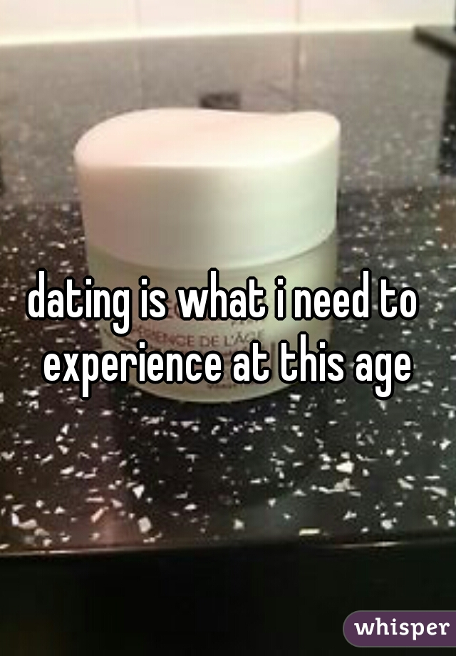 dating is what i need to experience at this age