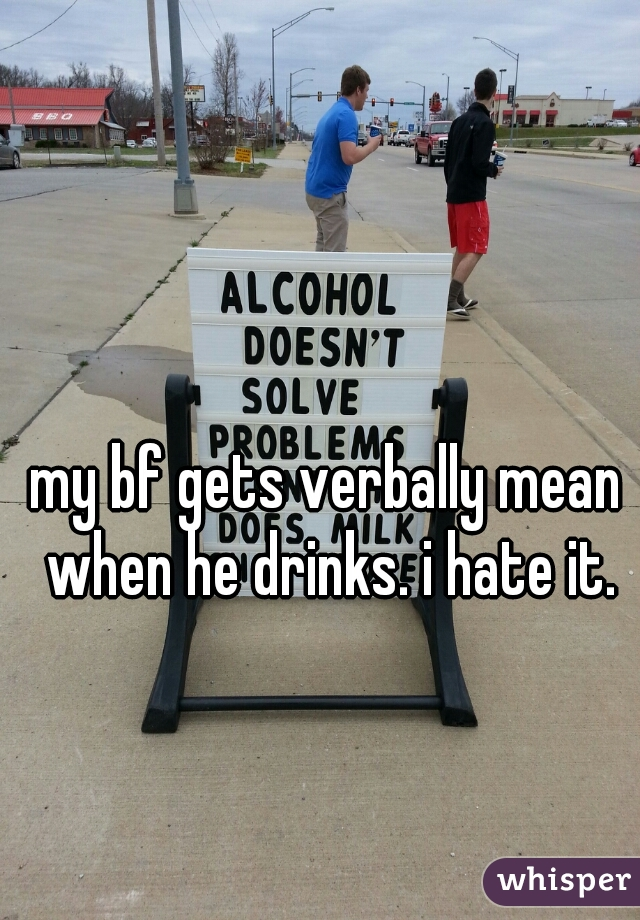 my bf gets verbally mean when he drinks. i hate it.