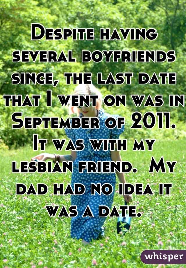 Despite having several boyfriends since, the last date that I went on was in September of 2011.  It was with my lesbian friend.  My dad had no idea it was a date.