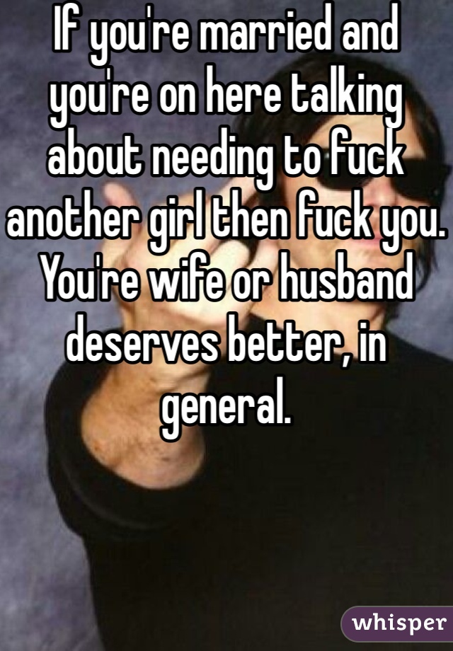 If you're married and you're on here talking about needing to fuck another girl then fuck you. You're wife or husband deserves better, in general.