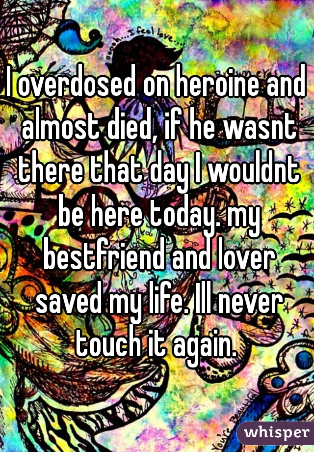 I overdosed on heroine and almost died, if he wasnt there that day I wouldnt be here today. my bestfriend and lover saved my life. Ill never touch it again.