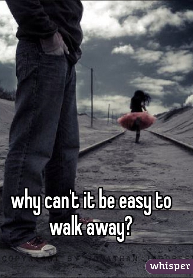 why can't it be easy to walk away?