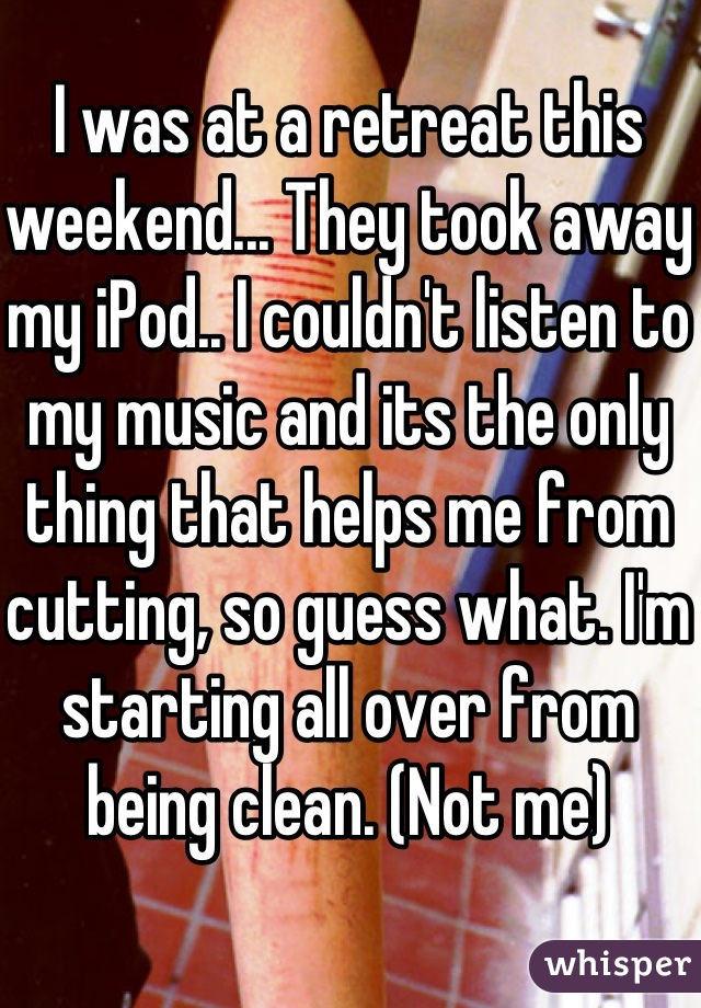 I was at a retreat this weekend... They took away my iPod.. I couldn't listen to my music and its the only thing that helps me from cutting, so guess what. I'm starting all over from being clean. (Not me)