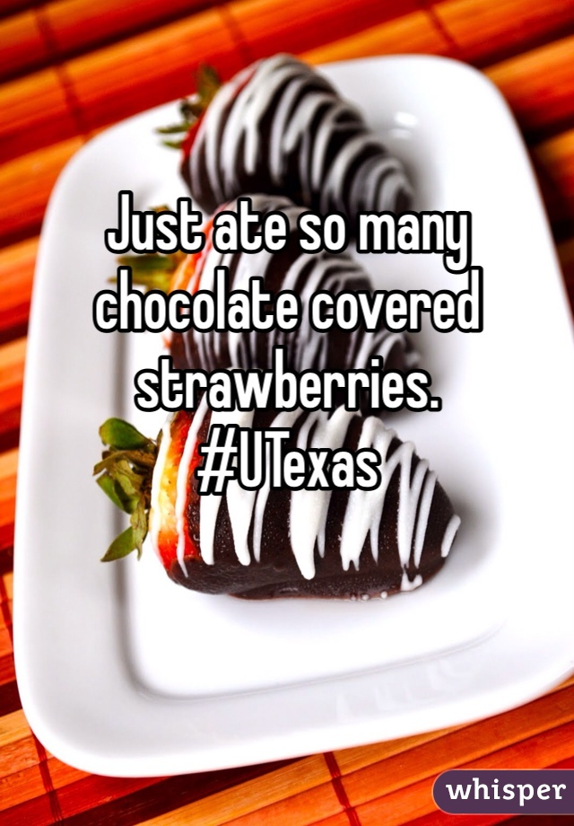 Just ate so many chocolate covered strawberries.  #UTexas