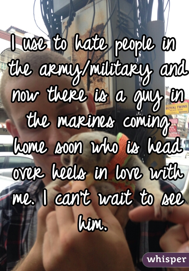 I use to hate people in the army/military and now there is a guy in the marines coming home soon who is head over heels in love with me. I can't wait to see him.