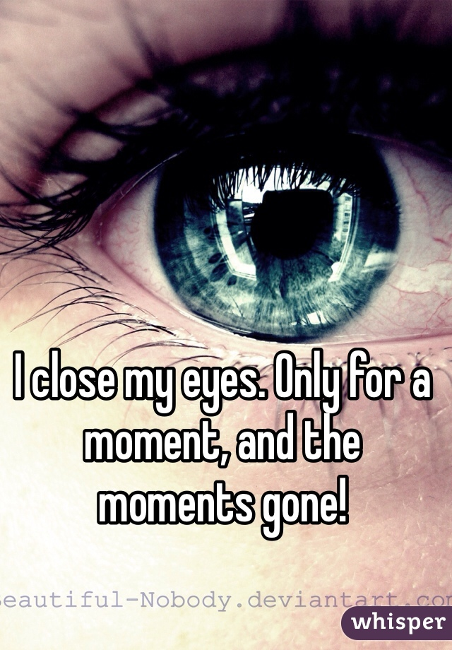 I close my eyes. Only for a moment, and the moments gone!