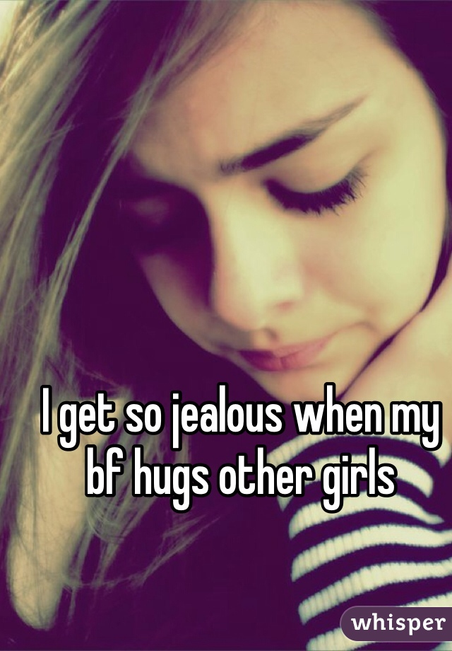 I get so jealous when my bf hugs other girls