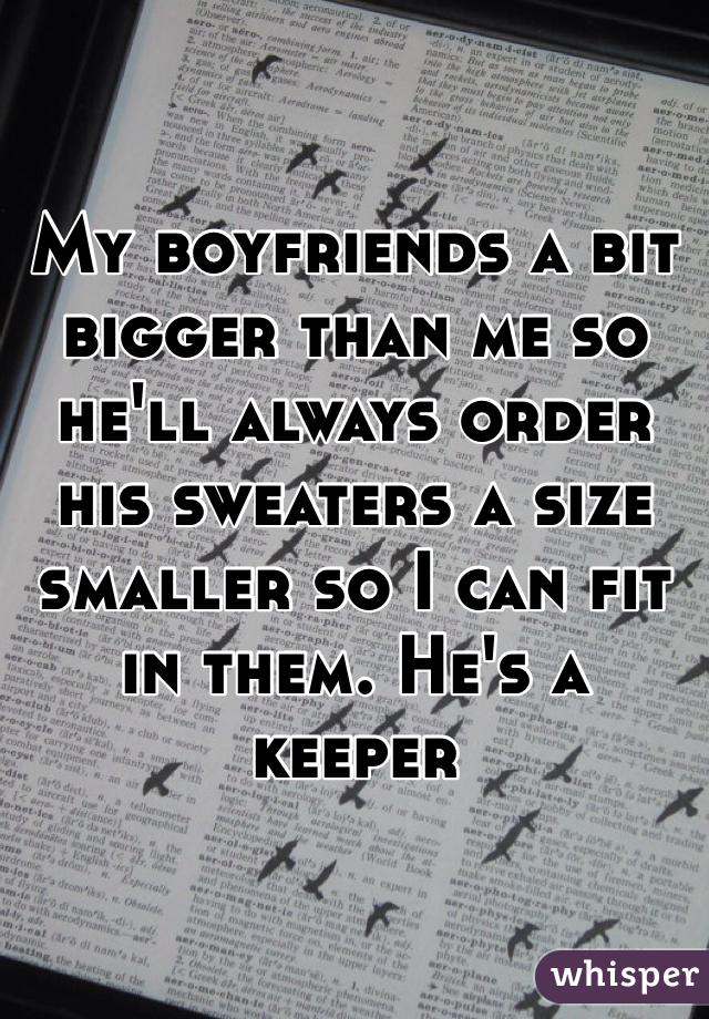 My boyfriends a bit bigger than me so he'll always order his sweaters a size smaller so I can fit in them. He's a keeper