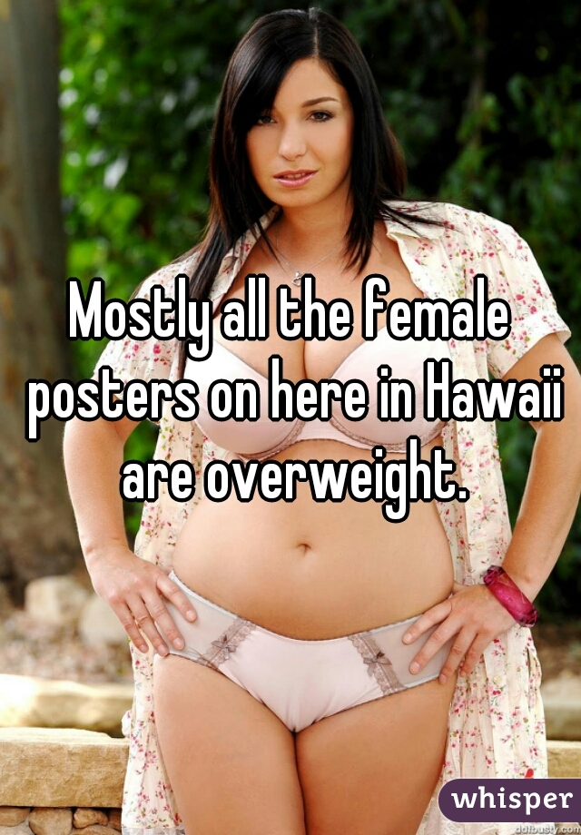 Mostly all the female posters on here in Hawaii are overweight.