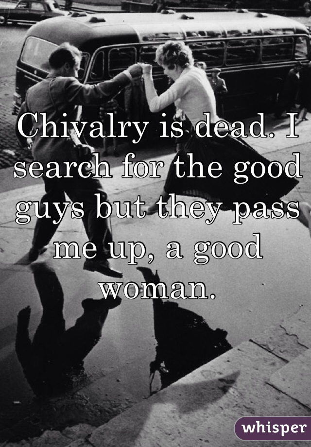 Chivalry is dead. I search for the good guys but they pass me up, a good woman.