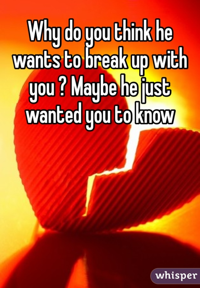 Why do you think he wants to break up with you ? Maybe he just wanted you to know