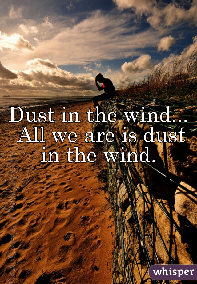 Dust in the wind... All we are is dust in the wind.