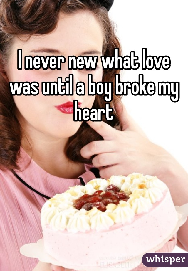 I never new what love was until a boy broke my heart