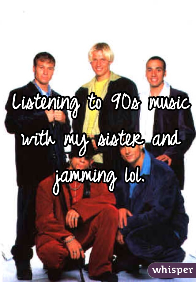 Listening to 90s music with my sister and jamming lol.