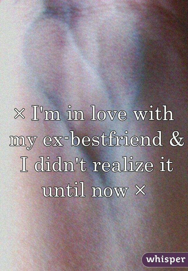 × I'm in love with my ex-bestfriend & I didn't realize it until now ×
