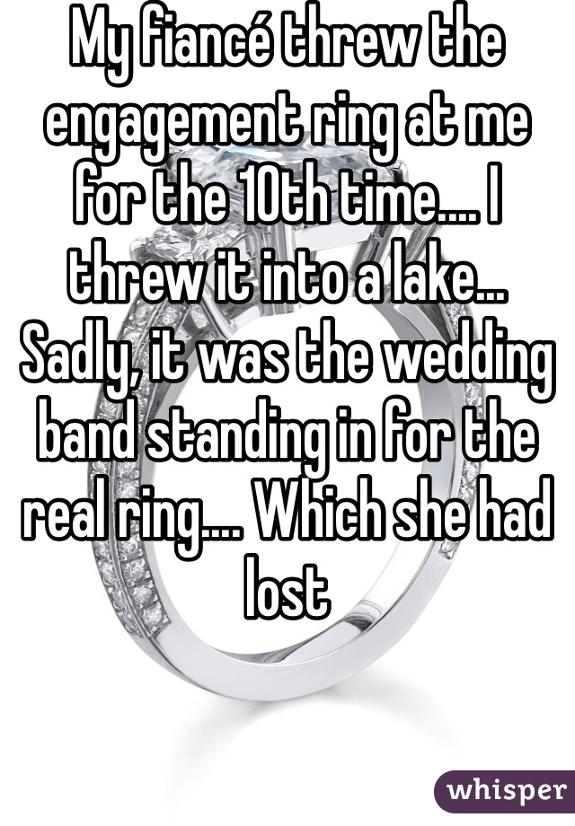 My fiancé threw the engagement ring at me for the 10th time.... I threw it into a lake... Sadly, it was the wedding band standing in for the real ring.... Which she had lost