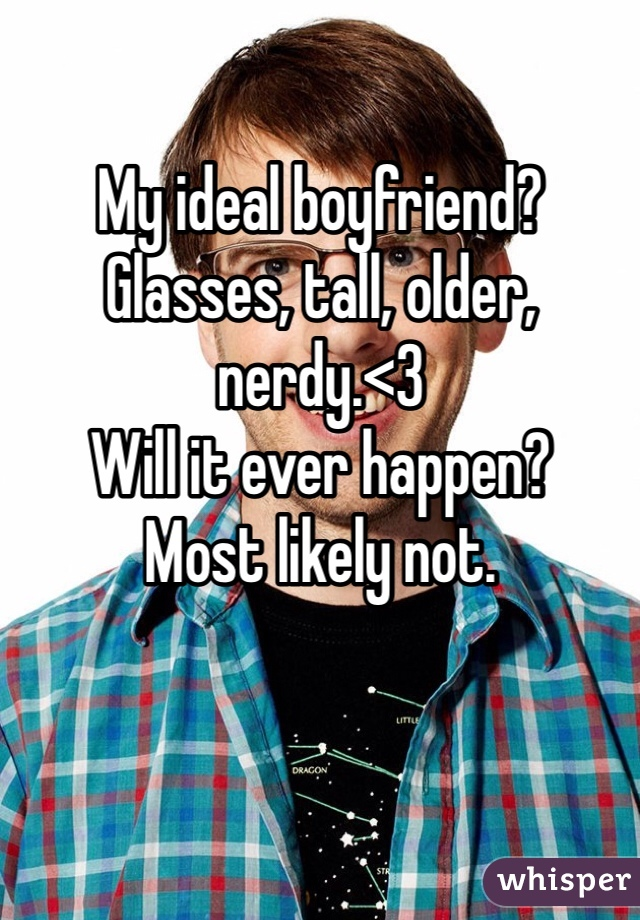 My ideal boyfriend? Glasses, tall, older, nerdy.<3  Will it ever happen?  Most likely not.