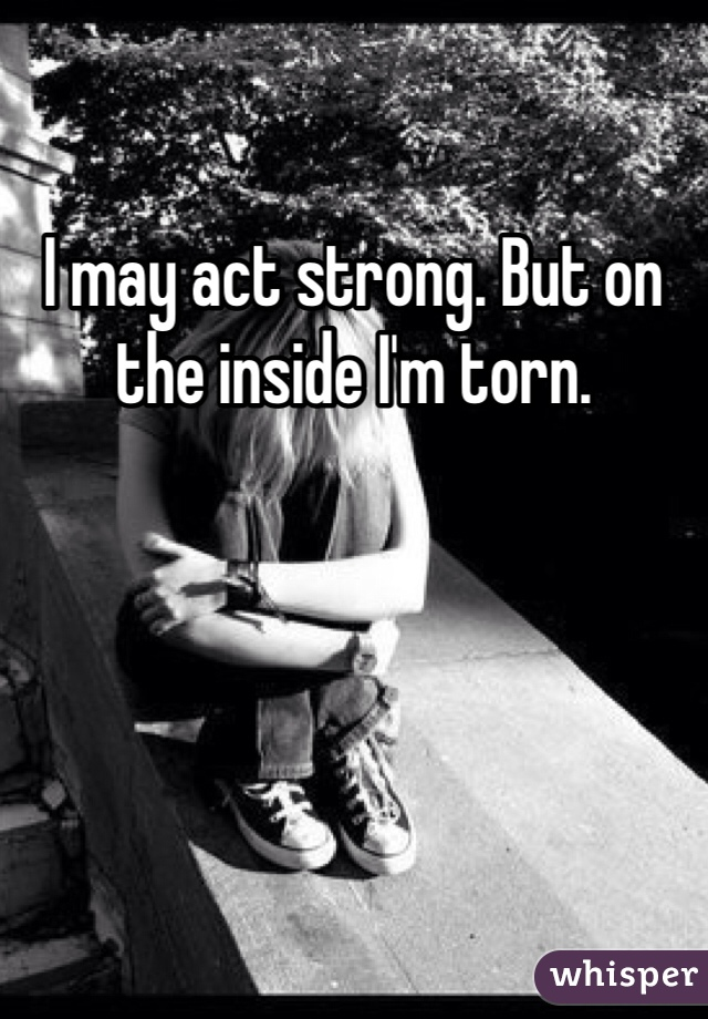 I may act strong. But on the inside I'm torn.