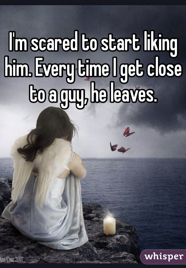 I'm scared to start liking him. Every time I get close to a guy, he leaves.