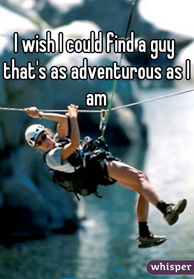 I wish I could find a guy that's as adventurous as I am