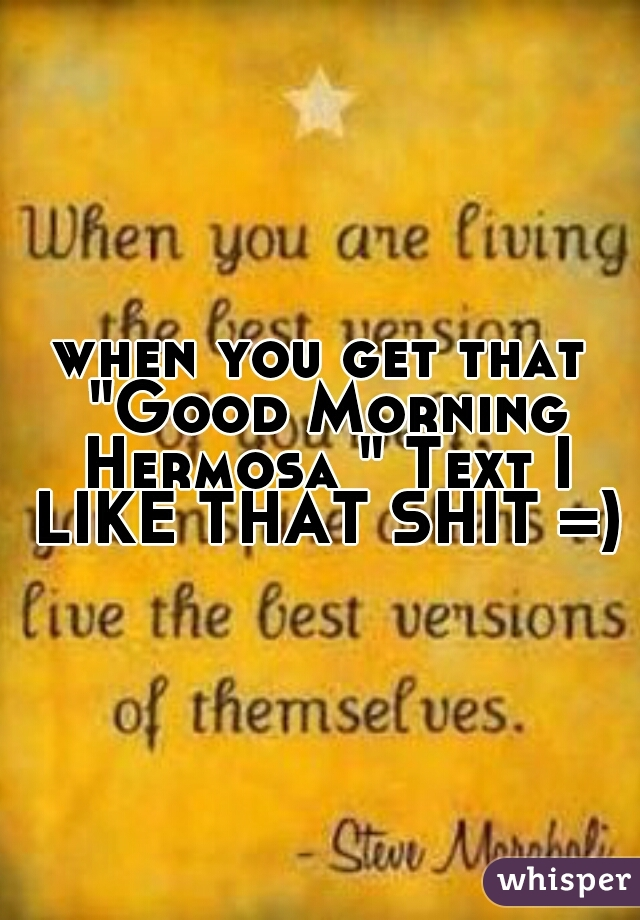 """when you get that """"Good Morning Hermosa """" Text I LIKE THAT SHIT =)"""