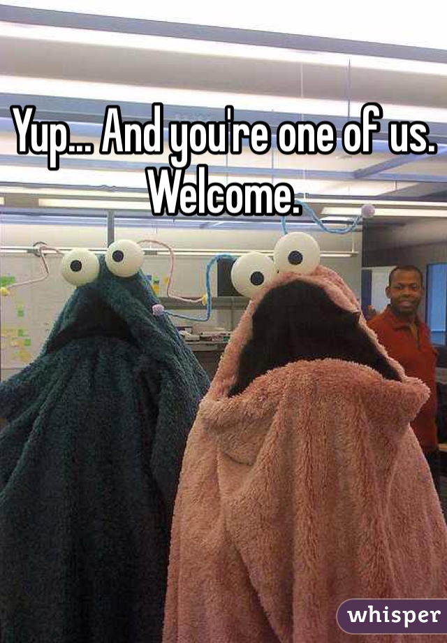 Yup... And you're one of us. Welcome.