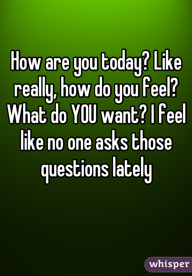 How are you today? Like really, how do you feel? What do YOU want? I feel like no one asks those questions lately