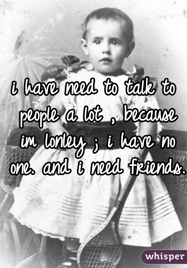 i have need to talk to people a lot , because im lonley ; i have no one. and i need friends.
