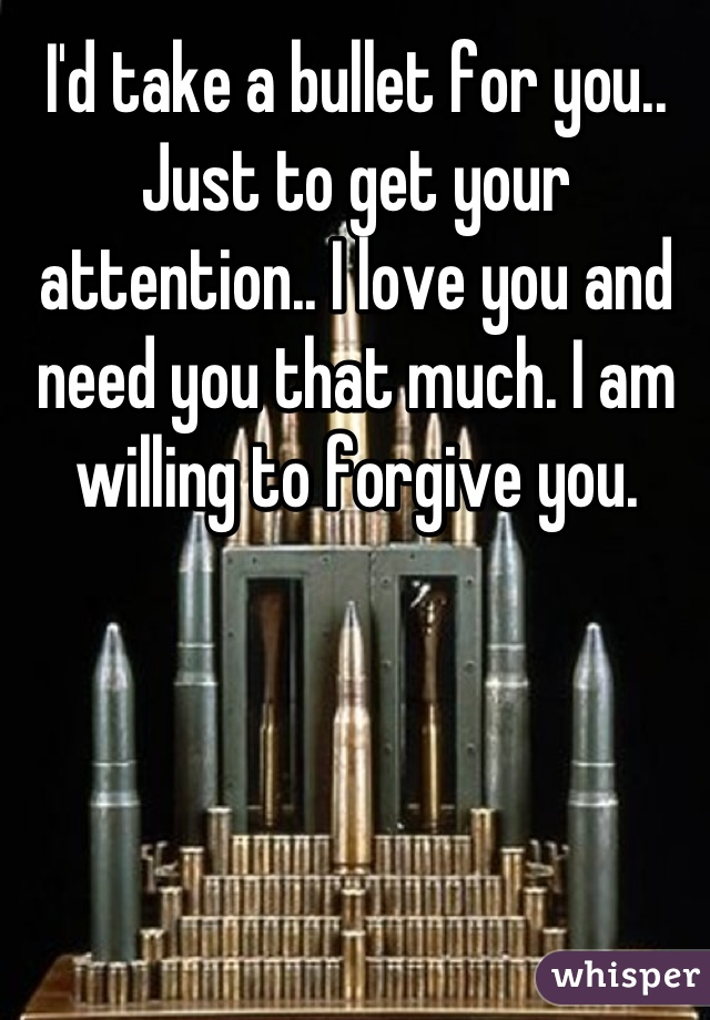 I'd take a bullet for you.. Just to get your attention.. I love you and need you that much. I am willing to forgive you.