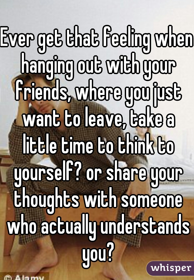 Ever get that feeling when hanging out with your friends, where you just want to leave, take a little time to think to yourself? or share your thoughts with someone who actually understands you?