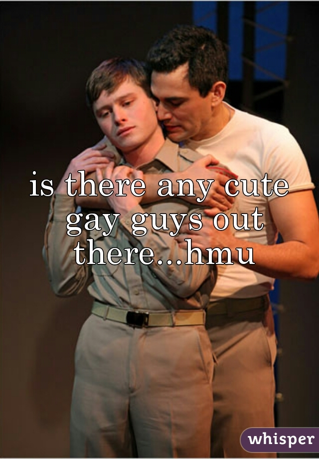is there any cute gay guys out there...hmu