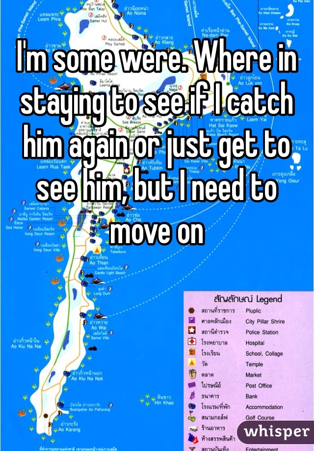 I'm some were. Where in staying to see if I catch him again or just get to see him, but I need to move on