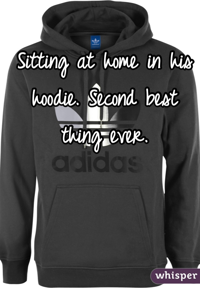 Sitting at home in his hoodie. Second best thing ever.