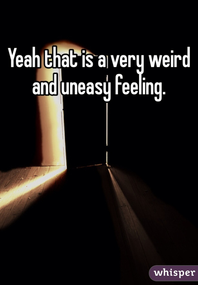 Yeah that is a very weird and uneasy feeling.