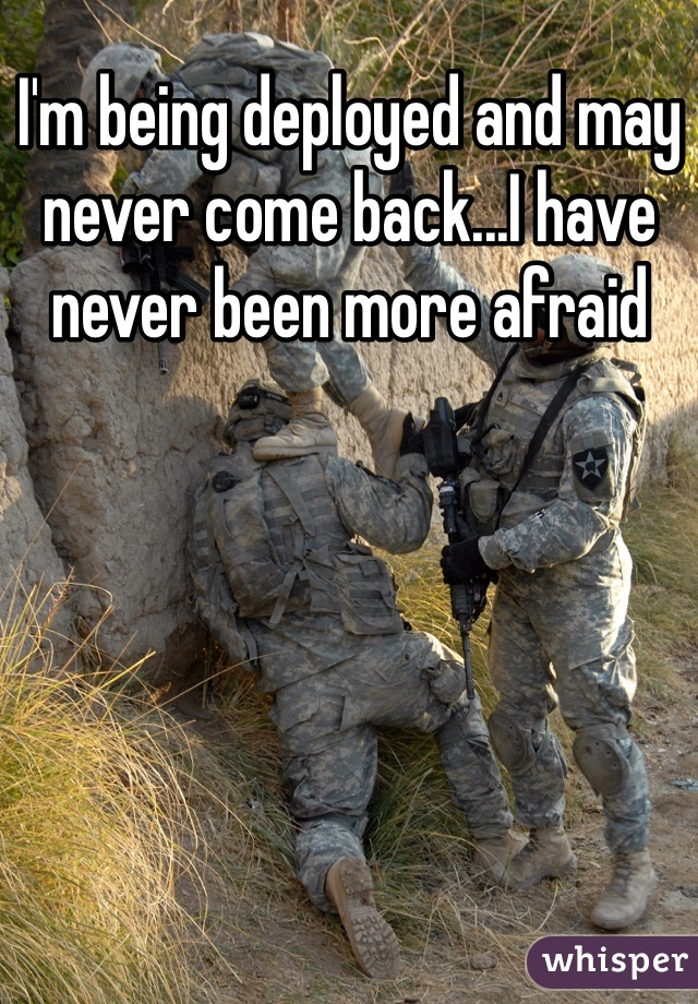 I'm being deployed and may never come back...I have never been more afraid