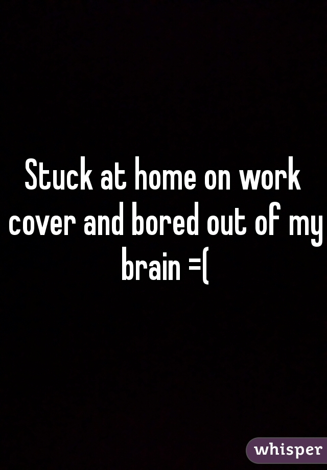 Stuck at home on work cover and bored out of my brain =(