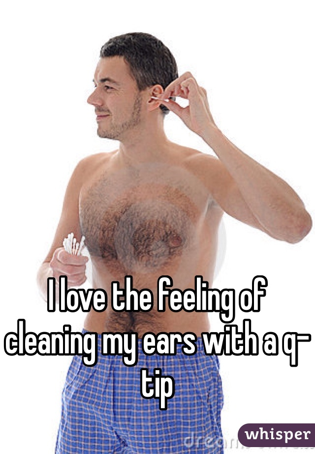 I love the feeling of cleaning my ears with a q-tip