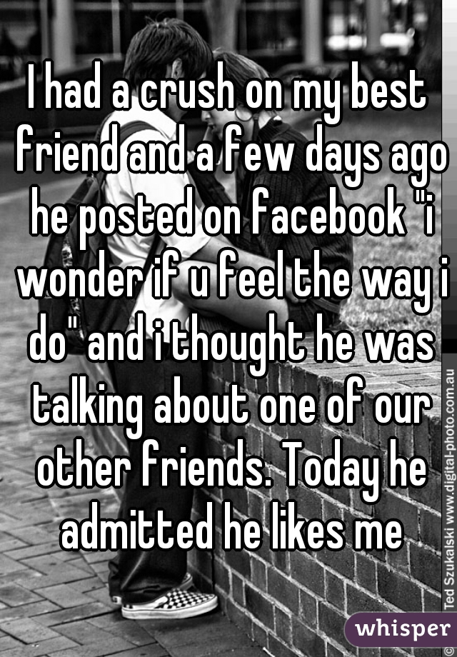 """I had a crush on my best friend and a few days ago he posted on facebook """"i wonder if u feel the way i do"""" and i thought he was talking about one of our other friends. Today he admitted he likes me"""