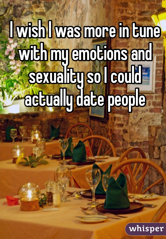 I wish I was more in tune with my emotions and sexuality so I could actually date people