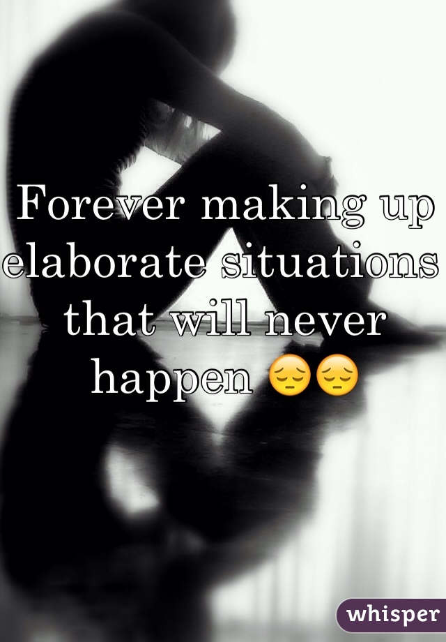Forever making up elaborate situations that will never happen 😔😔