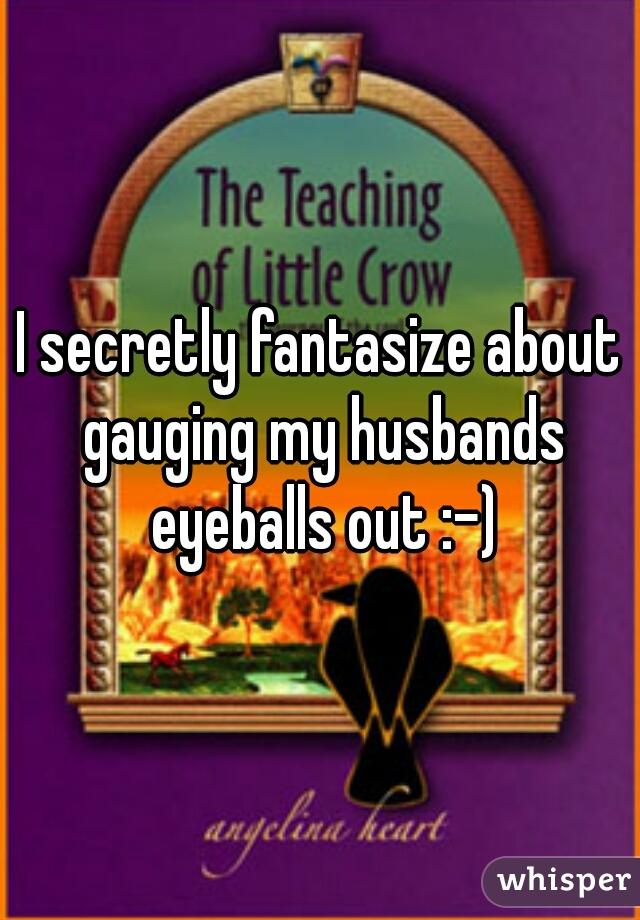 I secretly fantasize about gauging my husbands eyeballs out :-)
