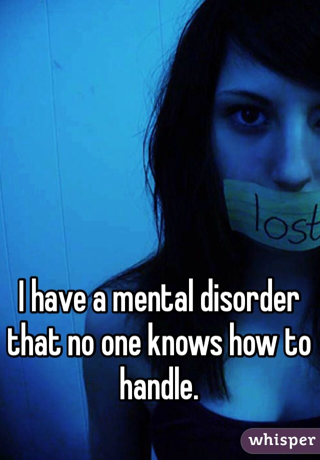 I have a mental disorder that no one knows how to handle.