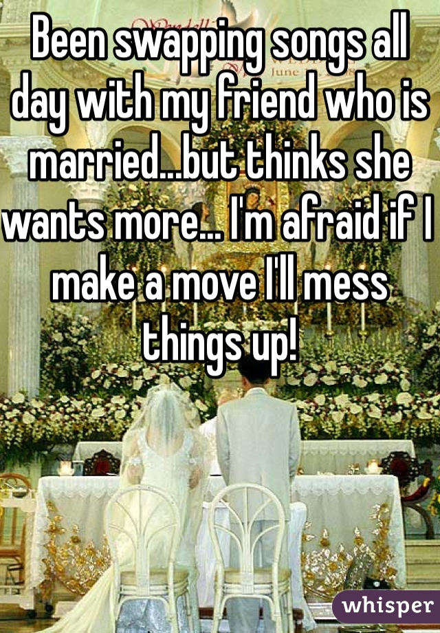 Been swapping songs all day with my friend who is married...but thinks she wants more... I'm afraid if I make a move I'll mess things up!