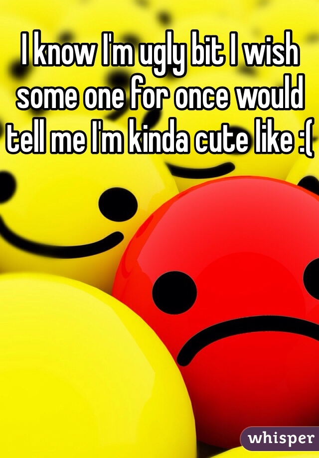 I know I'm ugly bit I wish some one for once would tell me I'm kinda cute like :(
