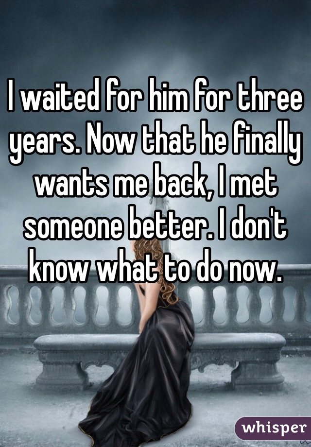 I waited for him for three years. Now that he finally wants me back, I met someone better. I don't know what to do now.