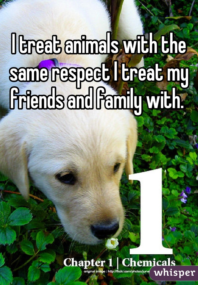 I treat animals with the same respect I treat my friends and family with.