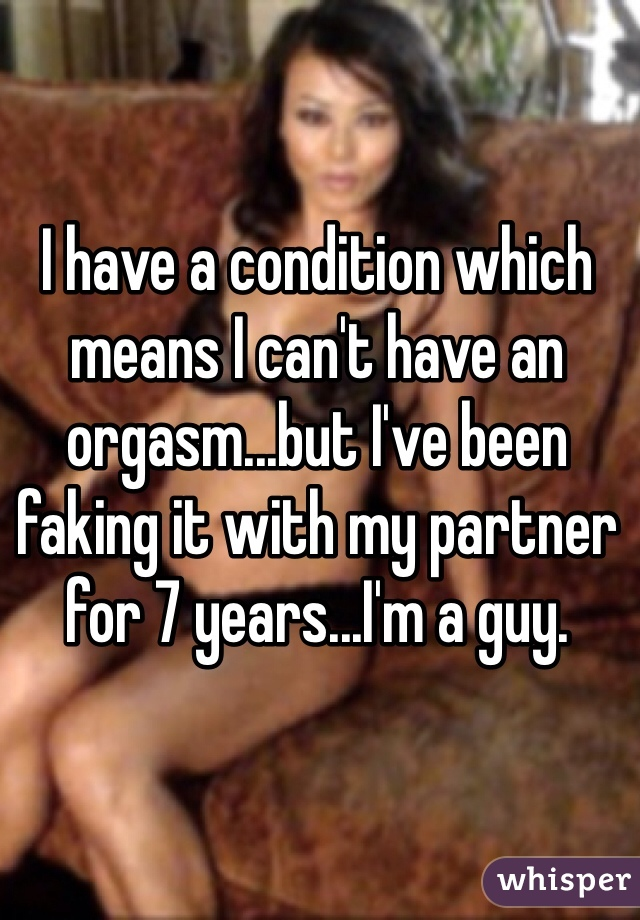 I have a condition which means I can't have an orgasm...but I've been faking it with my partner for 7 years...I'm a guy.