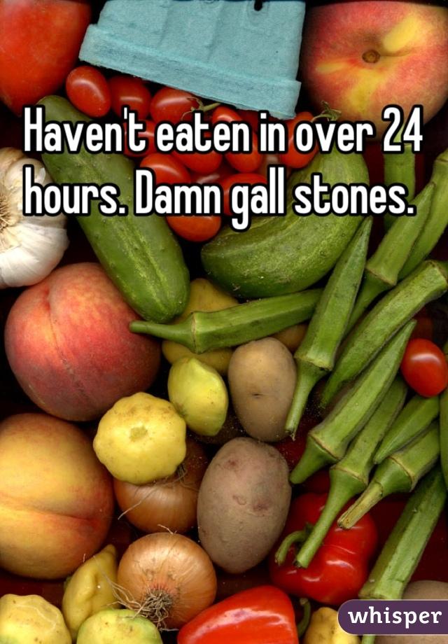 Haven't eaten in over 24 hours. Damn gall stones.